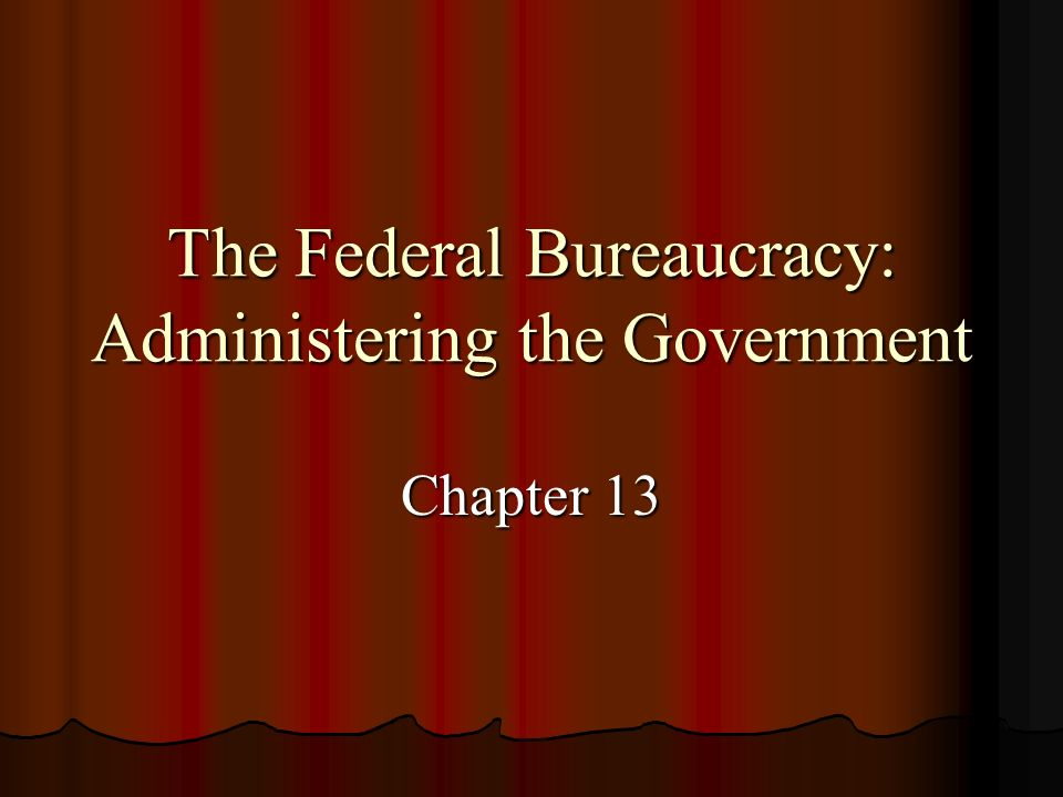 The Federal Bureaucracy: Administering the Government Chapter 13