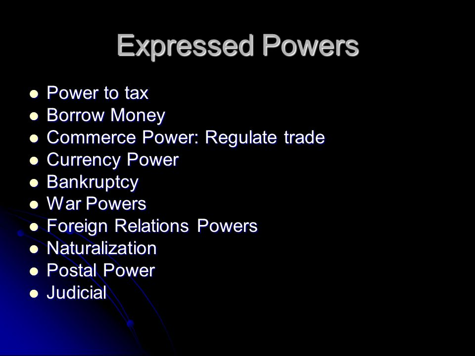 Expressed Powers Power to tax Power to tax Borrow Money Borrow Money Commerce Power: Regulate trade Commerce Power: Regulate trade Currency Power Curr
