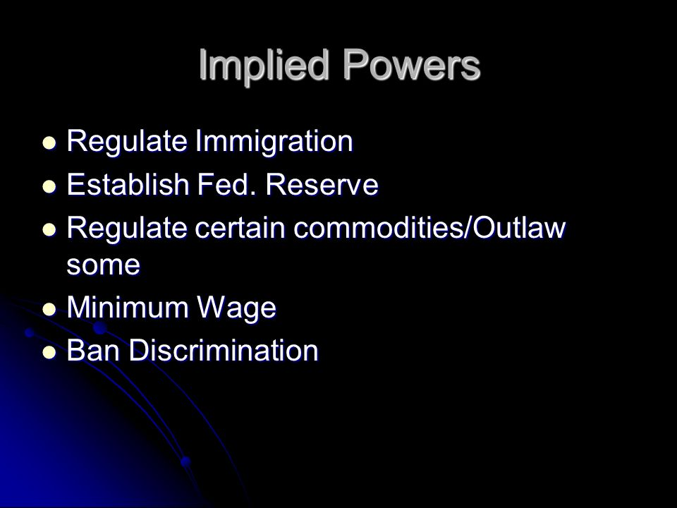 Implied Powers Regulate Immigration Regulate Immigration Establish Fed. Reserve Establish Fed. Reserve Regulate certain commodities/Outlaw some Regula