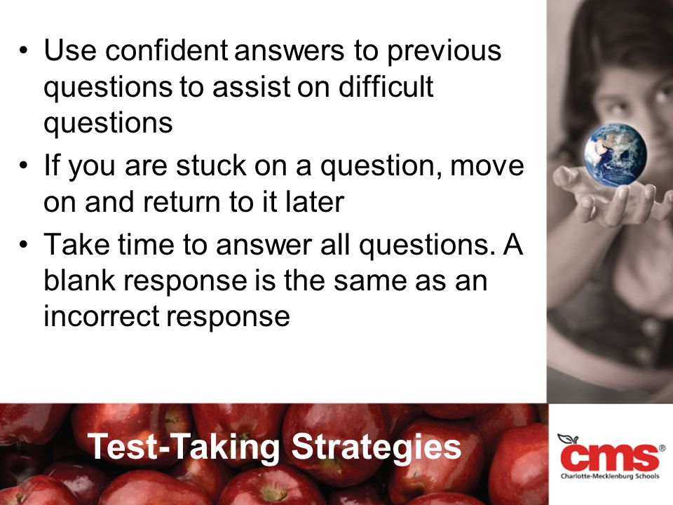 Use confident answers to previous questions to assist on difficult questions If you are stuck on a question, move on and return to it later Take time to answer all questions.