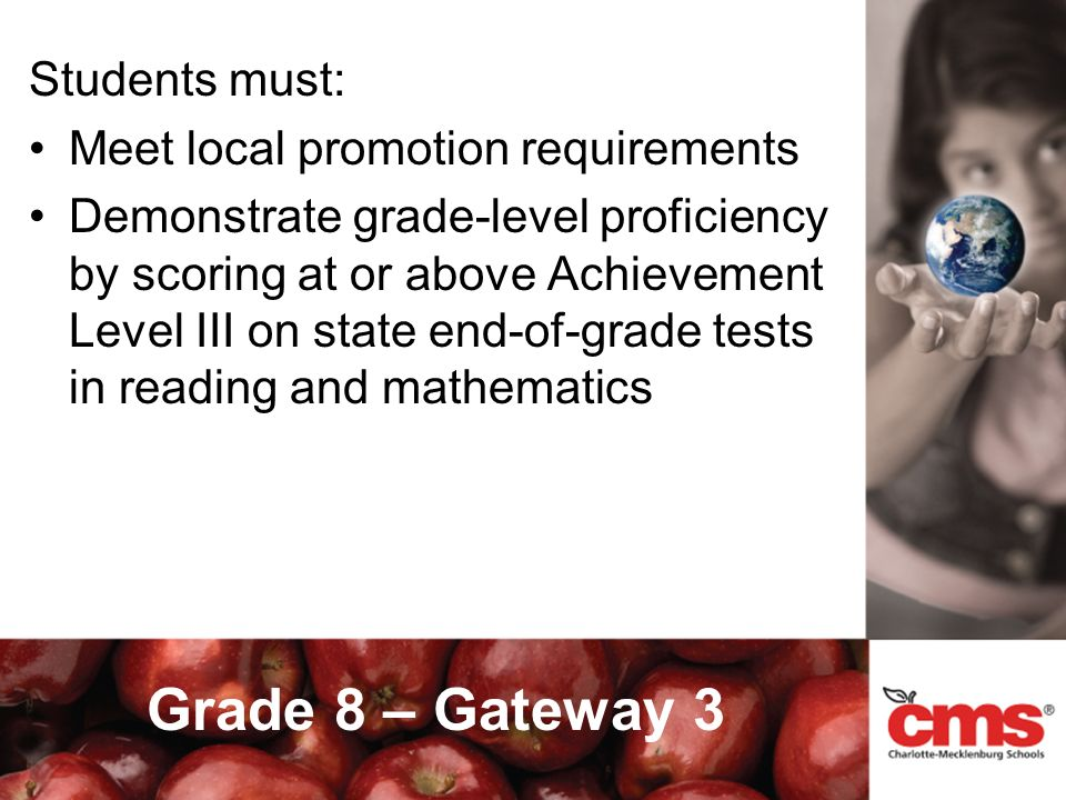 Grade 8 – Gateway 3 Students must: Meet local promotion requirements Demonstrate grade-level proficiency by scoring at or above Achievement Level III on state end-of-grade tests in reading and mathematics