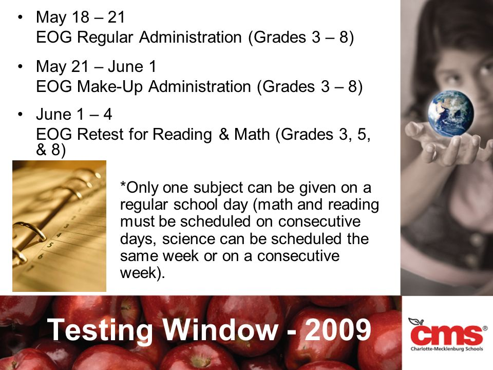 May 18 – 21 EOG Regular Administration (Grades 3 – 8) May 21 – June 1 EOG Make-Up Administration (Grades 3 – 8) June 1 – 4 EOG Retest for Reading & Math (Grades 3, 5, & 8) Testing Window - 2009 *Only one subject can be given on a regular school day (math and reading must be scheduled on consecutive days, science can be scheduled the same week or on a consecutive week).