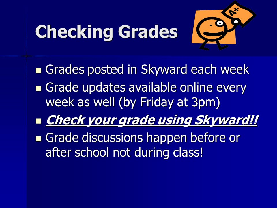 Checking Grades Grades posted in Skyward each week Grades posted in Skyward each week Grade updates available online every week as well (by Friday at 3pm) Grade updates available online every week as well (by Friday at 3pm) Check your grade using Skyward!.
