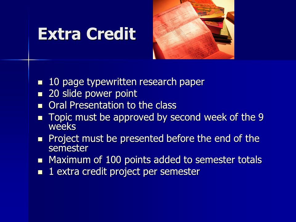 Extra Credit 10 page typewritten research paper 10 page typewritten research paper 20 slide power point 20 slide power point Oral Presentation to the class Oral Presentation to the class Topic must be approved by second week of the 9 weeks Topic must be approved by second week of the 9 weeks Project must be presented before the end of the semester Project must be presented before the end of the semester Maximum of 100 points added to semester totals Maximum of 100 points added to semester totals 1 extra credit project per semester 1 extra credit project per semester