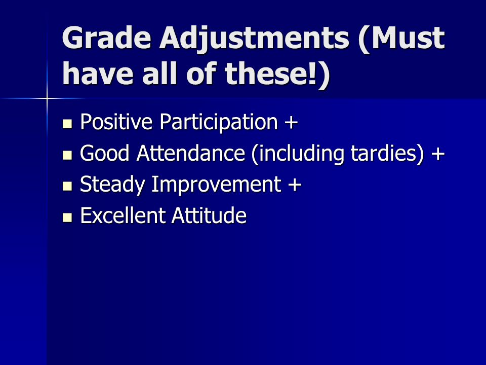 Grade Adjustments (Must have all of these!) Positive Participation + Positive Participation + Good Attendance (including tardies) + Good Attendance (including tardies) + Steady Improvement + Steady Improvement + Excellent Attitude Excellent Attitude