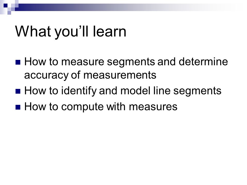 What youll learn How to measure segments and determine accuracy of measurements How to identify and model line segments How to compute with measures