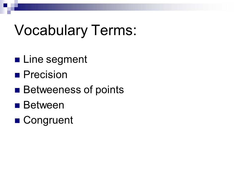 Vocabulary Terms: Line segment Precision Betweeness of points Between Congruent