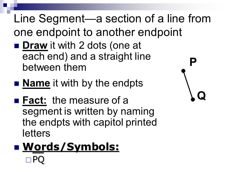 Line Segmenta section of a line from one endpoint to another endpoint Draw it with 2 dots (one at each end) and a straight line between them Name it with by the endpts Fact: the measure of a segment is written by naming the endpts with capitol printed letters Words/Symbols: Words/Symbols: PQ PQ P Q