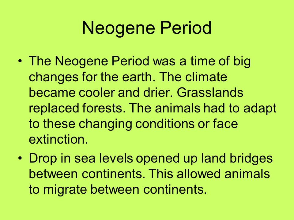 Neogene Period The Neogene Period was a time of big changes for the earth. The climate became cooler and drier. Grasslands replaced forests. The anima