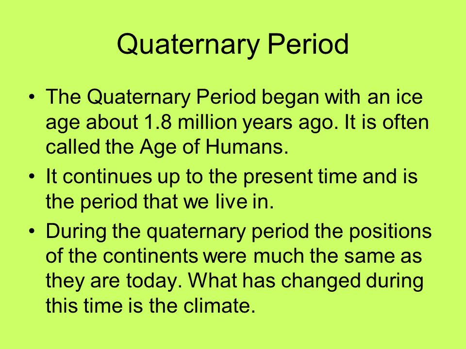 Quaternary Period The Quaternary Period began with an ice age about 1.8 million years ago. It is often called the Age of Humans. It continues up to th