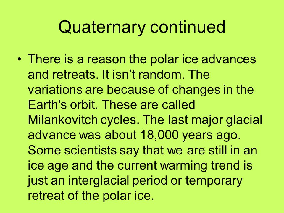 Quaternary continued There is a reason the polar ice advances and retreats. It isnt random. The variations are because of changes in the Earth's orbit