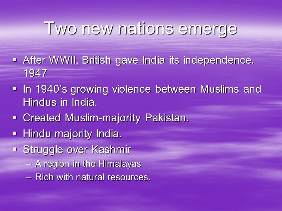 Two new nations emerge After WWII, British gave India its independence. 1947 After WWII, British gave India its independence. 1947 In 1940s growing vi