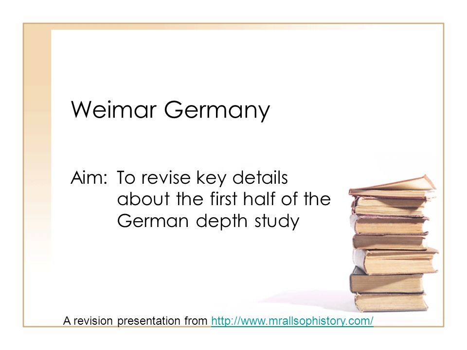 Weimar Germany Aim: To revise key details about the first half of the German depth study A revision presentation from http://www.mrallsophistory.com/http://www.mrallsophistory.com/