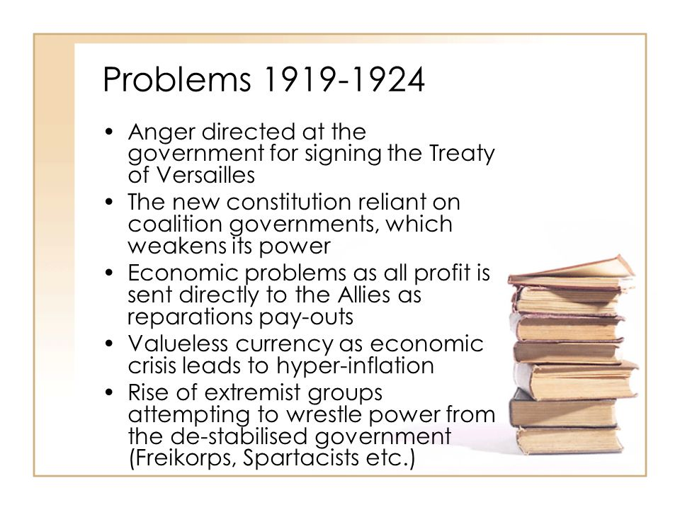 Problems 1919-1924 Anger directed at the government for signing the Treaty of Versailles The new constitution reliant on coalition governments, which weakens its power Economic problems as all profit is sent directly to the Allies as reparations pay-outs Valueless currency as economic crisis leads to hyper-inflation Rise of extremist groups attempting to wrestle power from the de-stabilised government (Freikorps, Spartacists etc.)