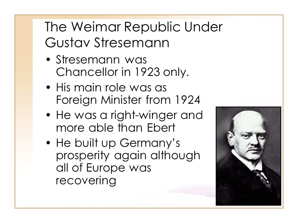 The Weimar Republic Under Gustav Stresemann Stresemann was Chancellor in 1923 only.