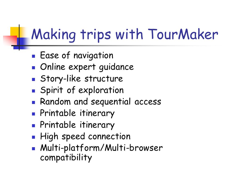 Making trips with TourMaker Ease of navigation Online expert guidance Story-like structure Spirit of exploration Random and sequential access Printable itinerary High speed connection Multi-platform/Multi-browser compatibility