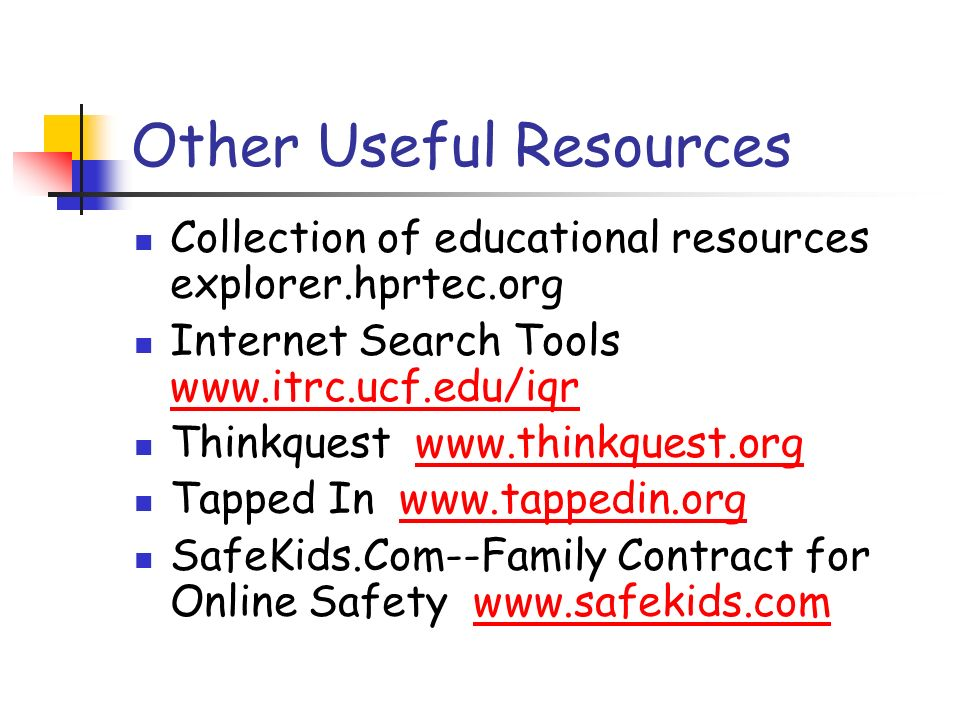 Other Useful Resources Collection of educational resources explorer.hprtec.org Internet Search Tools     Thinkquest   Tapped In   SafeKids.Com--Family Contract for Online Safety