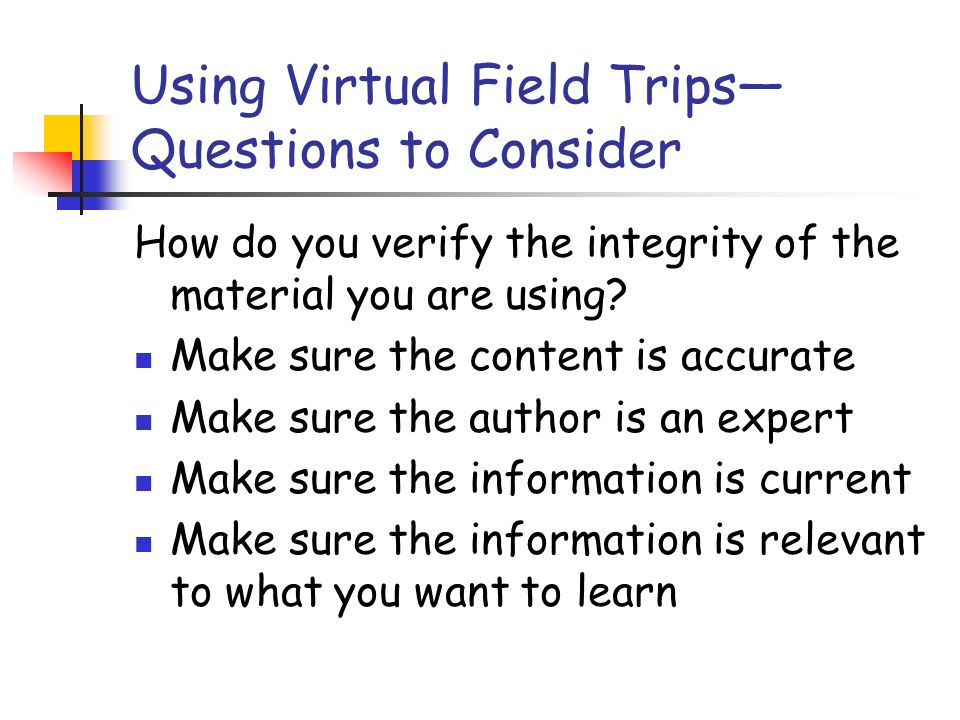 Using Virtual Field Trips Questions to Consider How do you verify the integrity of the material you are using.