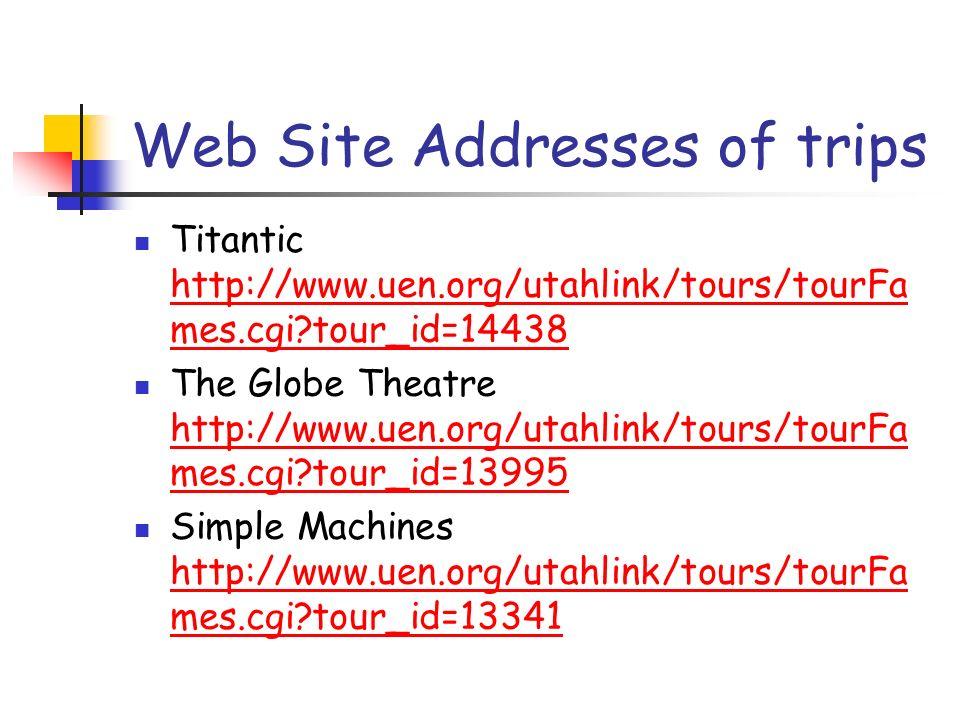 Web Site Addresses of trips Titantic http://www.uen.org/utahlink/tours/tourFa mes.cgi tour_id=14438 http://www.uen.org/utahlink/tours/tourFa mes.cgi tour_id=14438 The Globe Theatre http://www.uen.org/utahlink/tours/tourFa mes.cgi tour_id=13995 http://www.uen.org/utahlink/tours/tourFa mes.cgi tour_id=13995 Simple Machines http://www.uen.org/utahlink/tours/tourFa mes.cgi tour_id=13341 http://www.uen.org/utahlink/tours/tourFa mes.cgi tour_id=13341