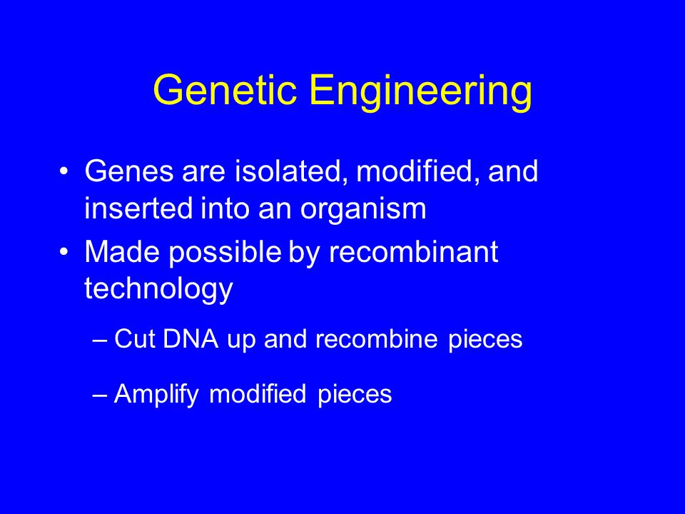 Genetic Engineering Genes are isolated, modified, and inserted into an organism Made possible by recombinant technology –Cut DNA up and recombine piec