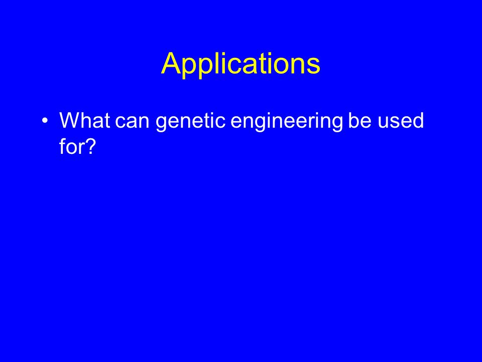 Applications What can genetic engineering be used for?