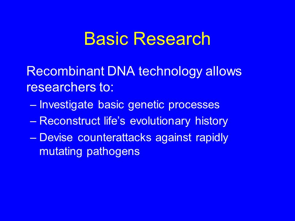 Basic Research Recombinant DNA technology allows researchers to: –Investigate basic genetic processes –Reconstruct lifes evolutionary history –Devise