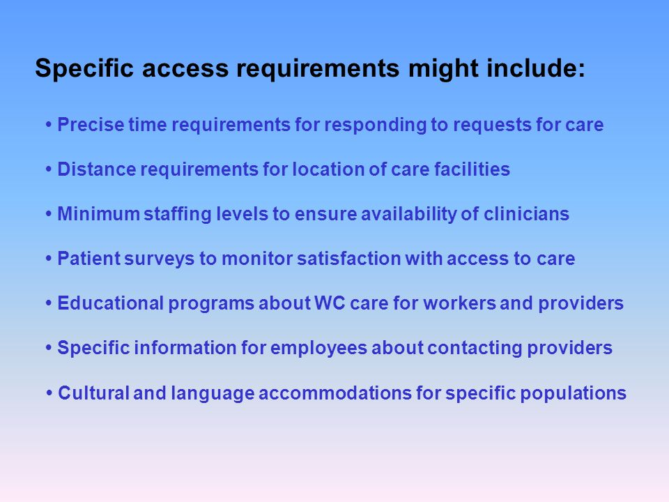 Specific access requirements might include: Precise time requirements for responding to requests for care Distance requirements for location of care facilities Minimum staffing levels to ensure availability of clinicians Patient surveys to monitor satisfaction with access to care Educational programs about WC care for workers and providers Specific information for employees about contacting providers Cultural and language accommodations for specific populations