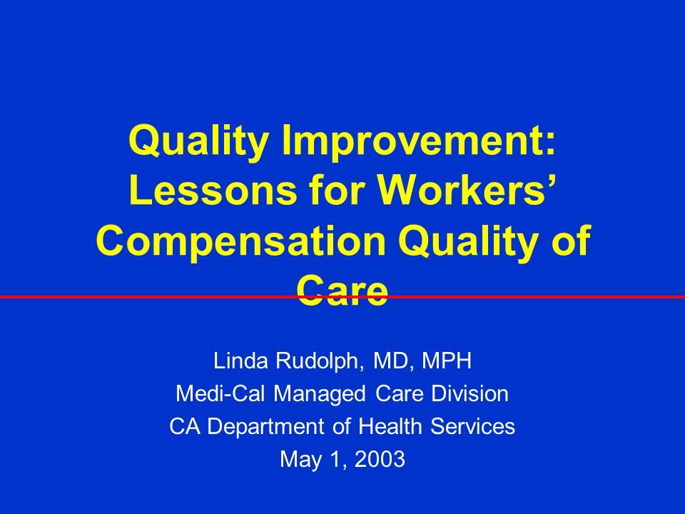 Quality Improvement: Lessons for Workers Compensation Quality of Care Linda Rudolph, MD, MPH Medi-Cal Managed Care Division CA Department of Health Services May 1, 2003