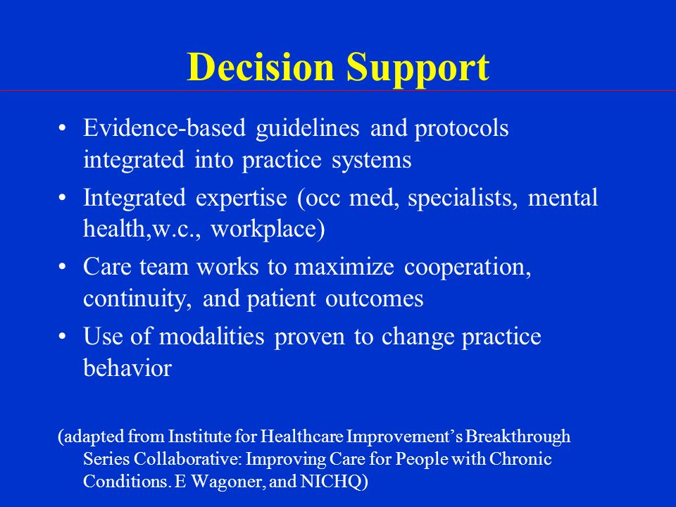 Decision Support Evidence-based guidelines and protocols integrated into practice systems Integrated expertise (occ med, specialists, mental health,w.c., workplace) Care team works to maximize cooperation, continuity, and patient outcomes Use of modalities proven to change practice behavior (adapted from Institute for Healthcare Improvements Breakthrough Series Collaborative: Improving Care for People with Chronic Conditions.