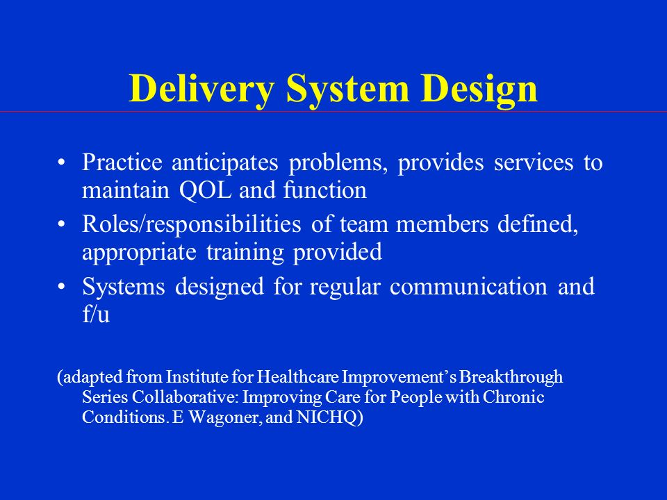 Delivery System Design Practice anticipates problems, provides services to maintain QOL and function Roles/responsibilities of team members defined, appropriate training provided Systems designed for regular communication and f/u (adapted from Institute for Healthcare Improvements Breakthrough Series Collaborative: Improving Care for People with Chronic Conditions.