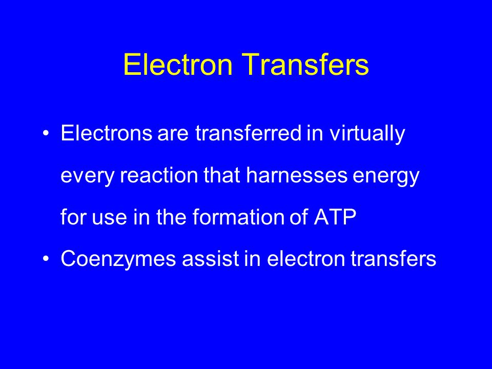 Electron Transfers Electrons are transferred in virtually every reaction that harnesses energy for use in the formation of ATP Coenzymes assist in ele