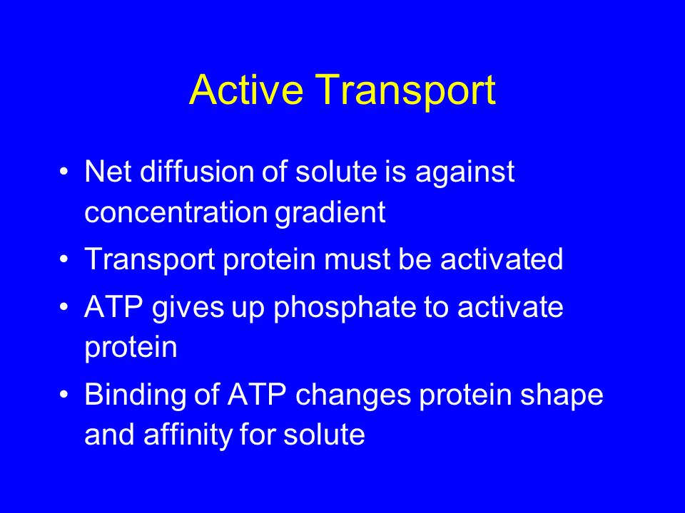 Active Transport Net diffusion of solute is against concentration gradient Transport protein must be activated ATP gives up phosphate to activate prot