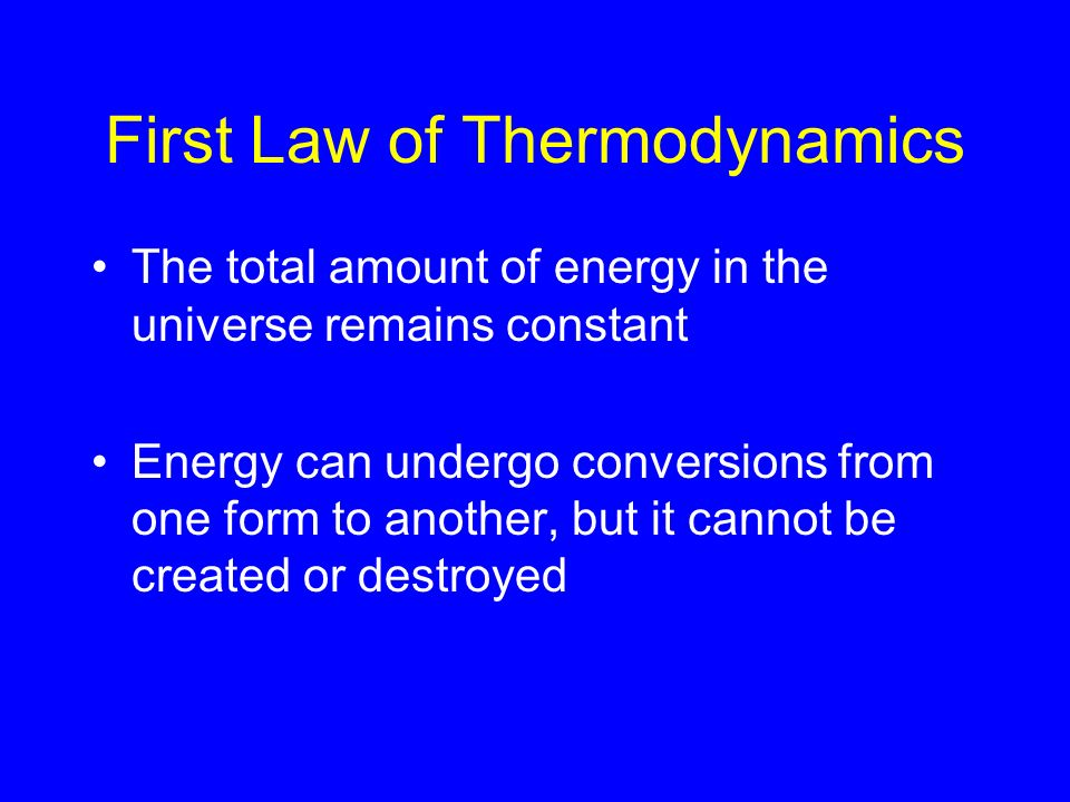 First Law of Thermodynamics The total amount of energy in the universe remains constant Energy can undergo conversions from one form to another, but i