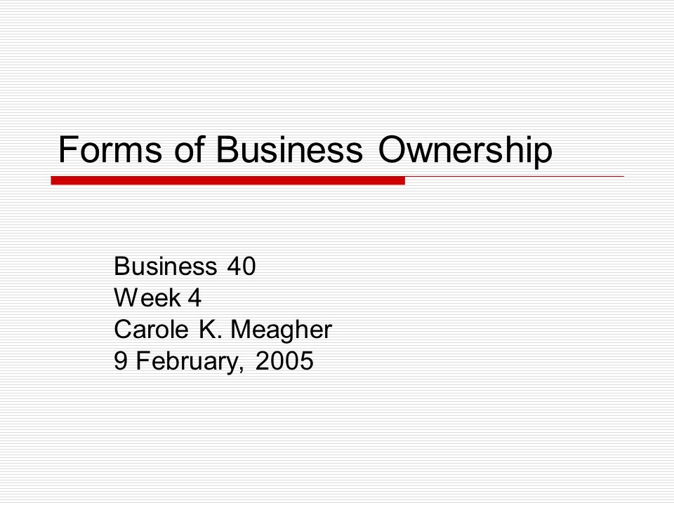 Forms of Business Ownership Business 40 Week 4 Carole K. Meagher 9 February, 2005