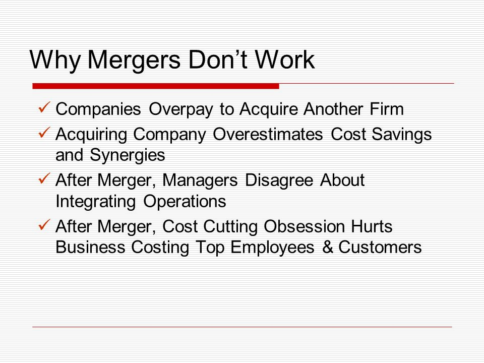 Why Mergers Dont Work Companies Overpay to Acquire Another Firm Acquiring Company Overestimates Cost Savings and Synergies After Merger, Managers Disagree About Integrating Operations After Merger, Cost Cutting Obsession Hurts Business Costing Top Employees & Customers