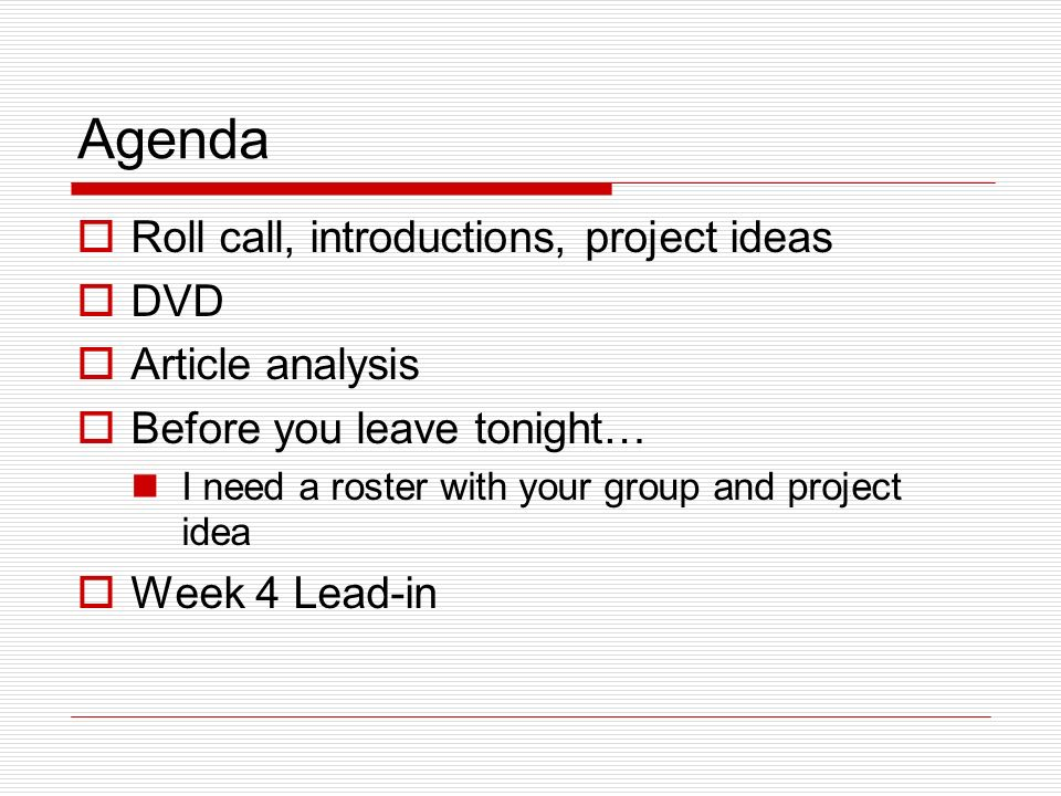 Agenda Roll call, introductions, project ideas DVD Article analysis Before you leave tonight… I need a roster with your group and project idea Week 4 Lead-in