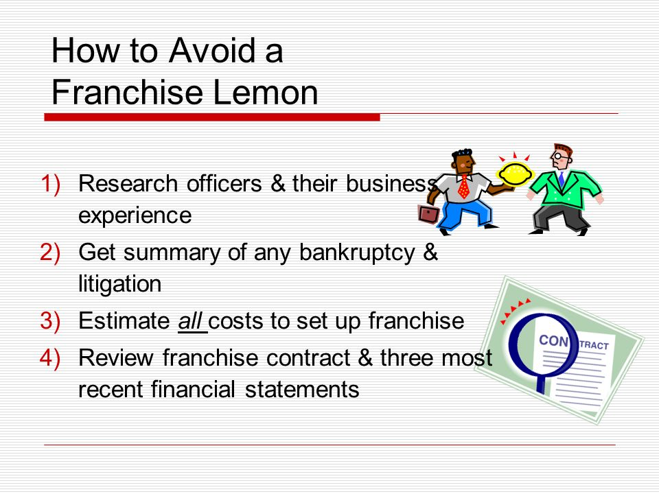 How to Avoid a Franchise Lemon 1)Research officers & their business experience 2)Get summary of any bankruptcy & litigation 3)Estimate all costs to set up franchise 4)Review franchise contract & three most recent financial statements
