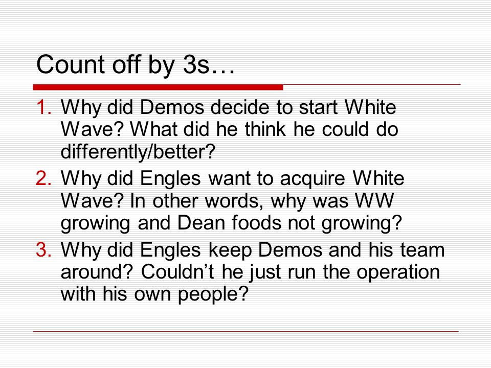 Count off by 3s… 1.Why did Demos decide to start White Wave.