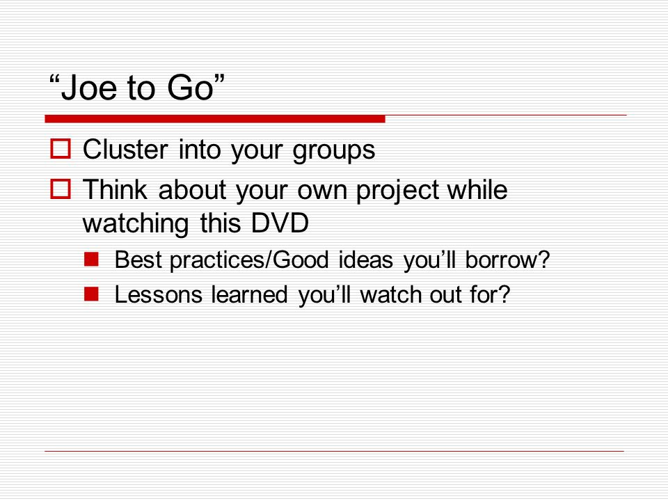 Joe to Go Cluster into your groups Think about your own project while watching this DVD Best practices/Good ideas youll borrow.