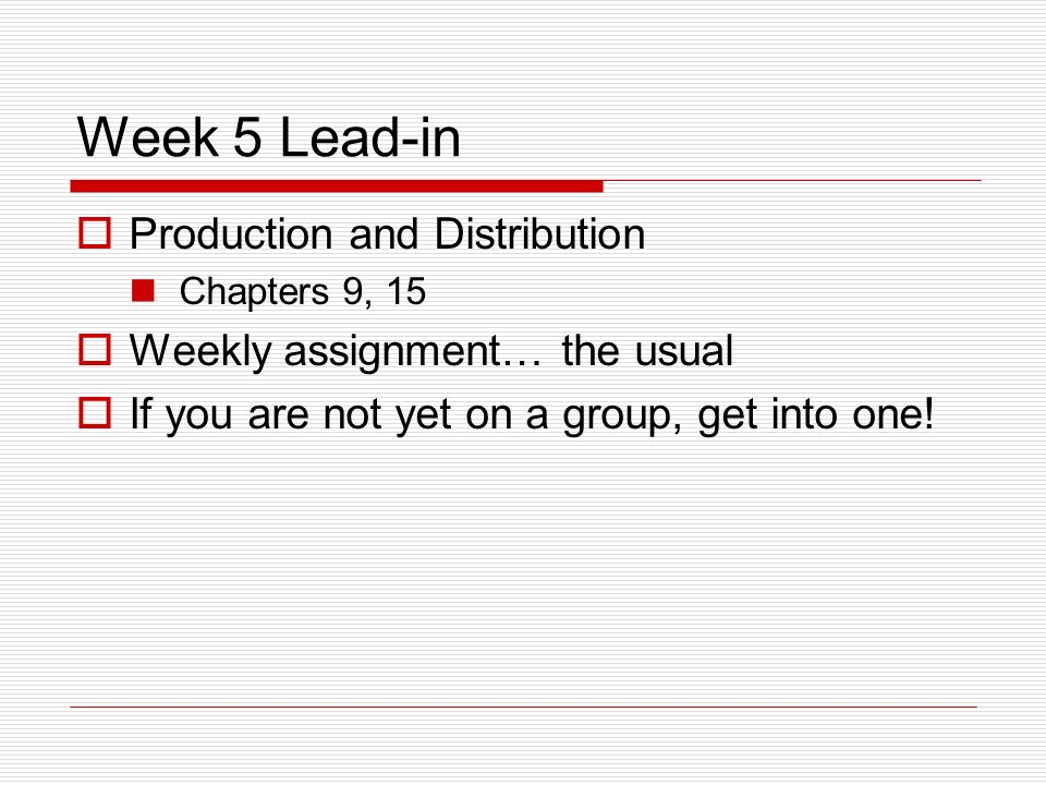 Week 5 Lead-in Production and Distribution Chapters 9, 15 Weekly assignment… the usual If you are not yet on a group, get into one!