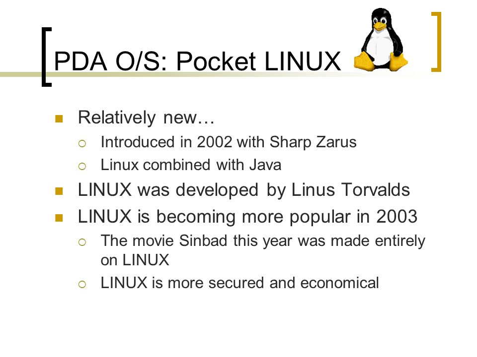 PDA O/S: Pocket LINUX Relatively new… Introduced in 2002 with Sharp Zarus Linux combined with Java LINUX was developed by Linus Torvalds LINUX is becoming more popular in 2003 The movie Sinbad this year was made entirely on LINUX LINUX is more secured and economical