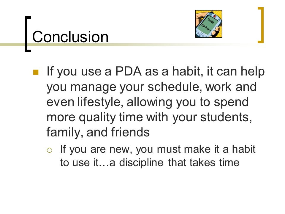 Conclusion If you use a PDA as a habit, it can help you manage your schedule, work and even lifestyle, allowing you to spend more quality time with your students, family, and friends If you are new, you must make it a habit to use it…a discipline that takes time