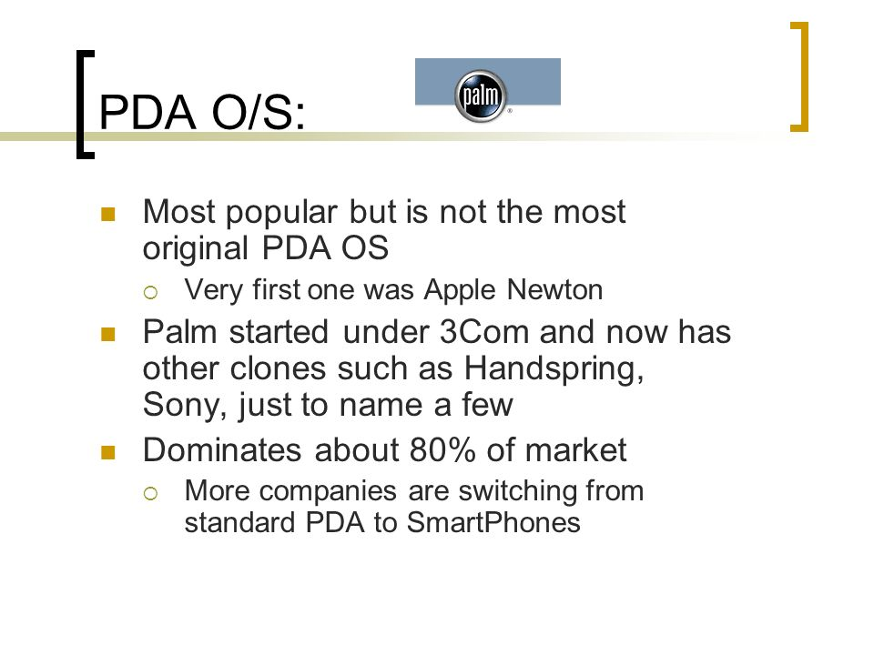 PDA O/S: + Cross platform to Windows and Macintosh easily +/- Integrates to Office products with use of 3 rd party software (Document to Go or QuickOffice) + More economical models - Not 100% multimedia Adobe Acrobat – yes Web – yes Flash – no RealAudio - no + More shareware than any other OS Used widely on campuses Networking is tricky