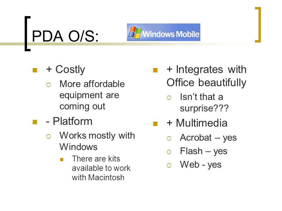 PDA O/S: + Costly More affordable equipment are coming out - Platform Works mostly with Windows There are kits available to work with Macintosh + Integrates with Office beautifully Isnt that a surprise??.