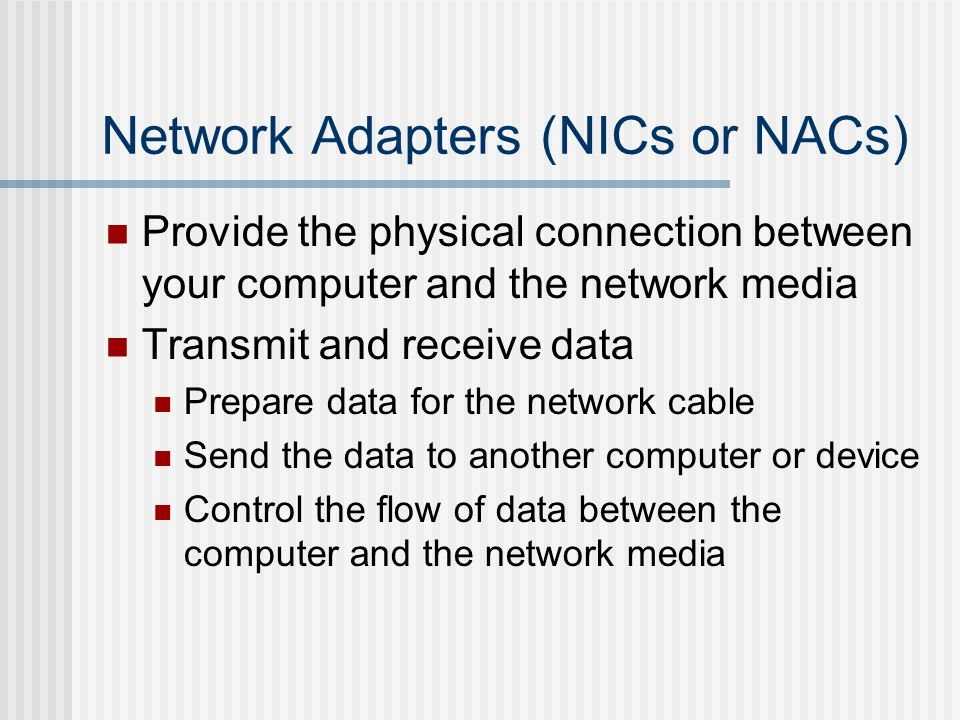 Network Adapters (NICs or NACs) Provide the physical connection between your computer and the network media Transmit and receive data Prepare data for
