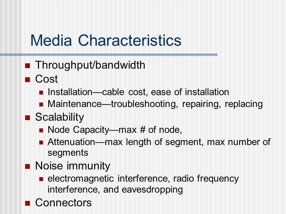 Media Characteristics Throughput/bandwidth Cost Installationcable cost, ease of installation Maintenancetroubleshooting, repairing, replacing Scalabil