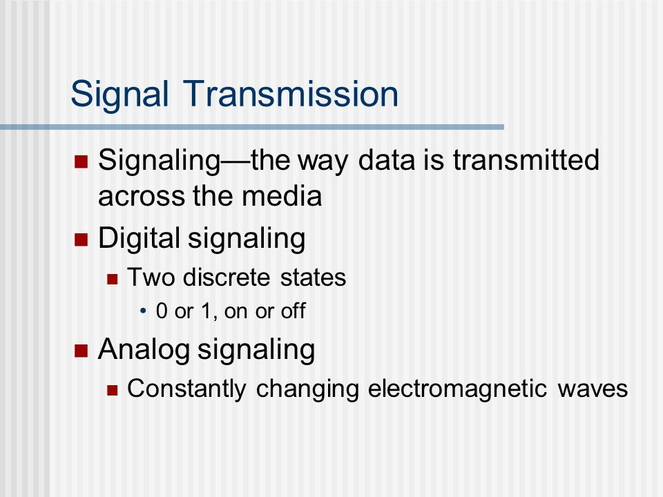 Signal Transmission Signalingthe way data is transmitted across the media Digital signaling Two discrete states 0 or 1, on or off Analog signaling Con