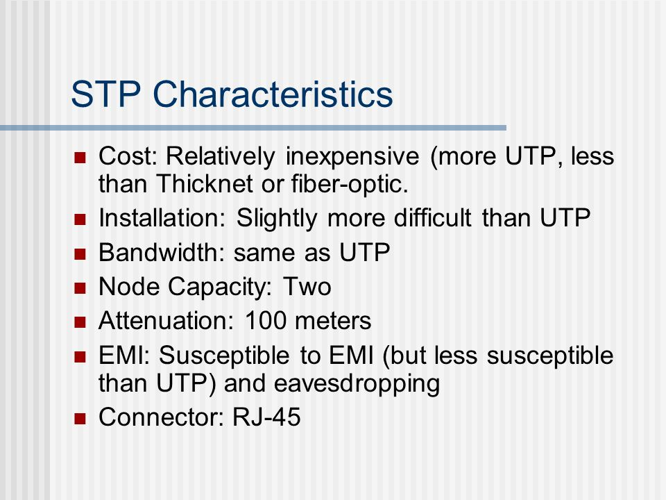 STP Characteristics Cost: Relatively inexpensive (more UTP, less than Thicknet or fiber-optic. Installation: Slightly more difficult than UTP Bandwidt