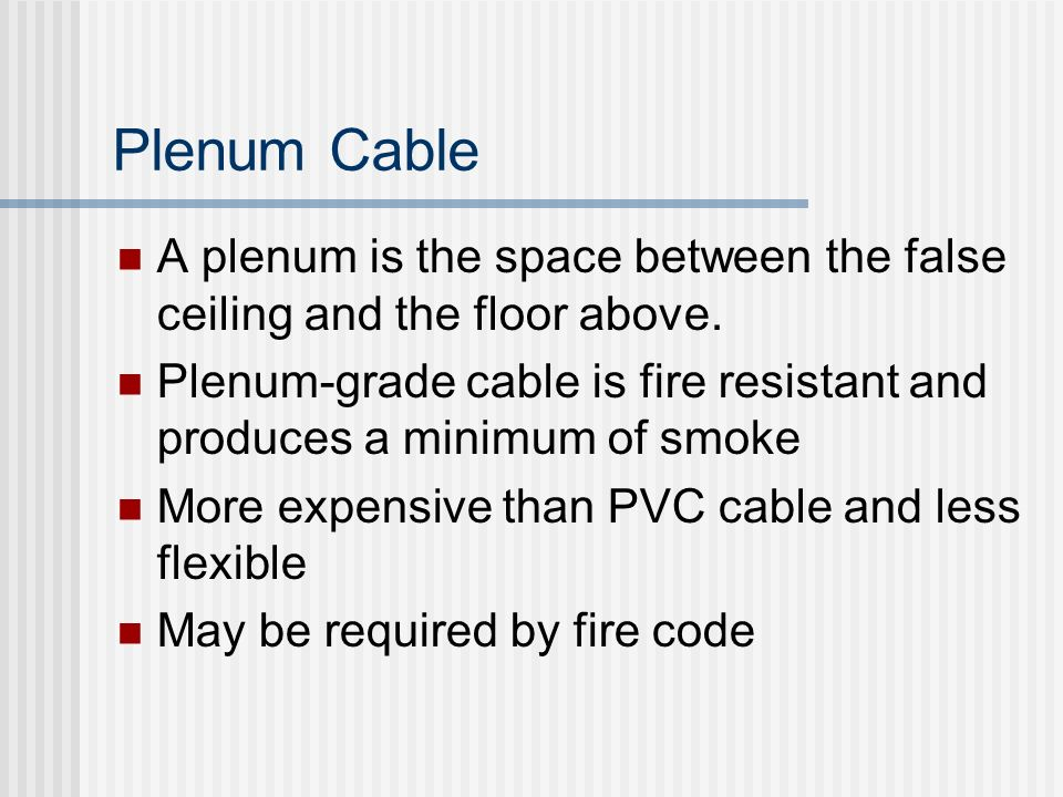 Plenum Cable A plenum is the space between the false ceiling and the floor above. Plenum-grade cable is fire resistant and produces a minimum of smoke