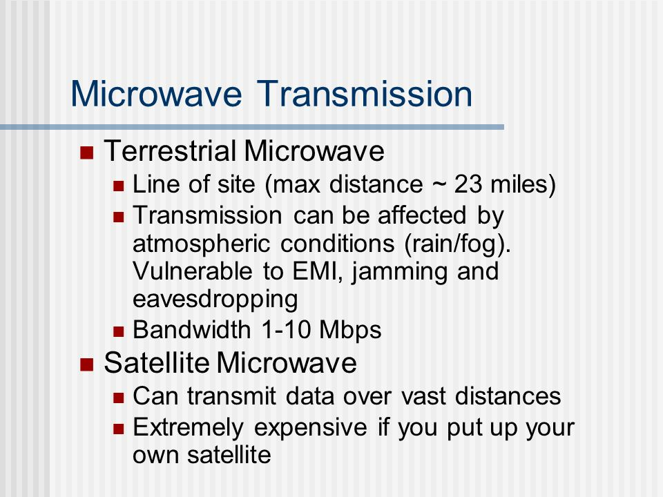 Microwave Transmission Terrestrial Microwave Line of site (max distance ~ 23 miles) Transmission can be affected by atmospheric conditions (rain/fog).